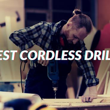 Best Cordless Drill 2020 – Work Hard Or Work Smart!